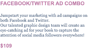 FACEBOOK/TWITTER AD COMBO Jumpstart your marketing with ad campaigns on both Facebook and Twitter. Our talented graphic design team will create an eye-catching ad for your book to capture the attention of social media followers everywhere! $109
